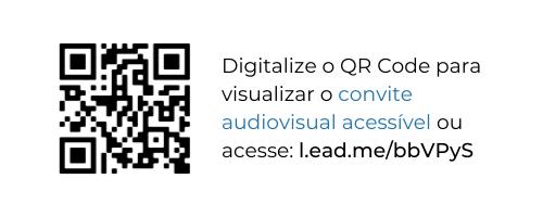 À esquerda, um QR Code. À direita, lê-se: Digitalize o QR Code para visualizar o convite audiovisual acessível ou acesse: l.ead.me/bbVPyS